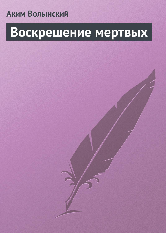 Аким Волынский Воскрешение мертвых
