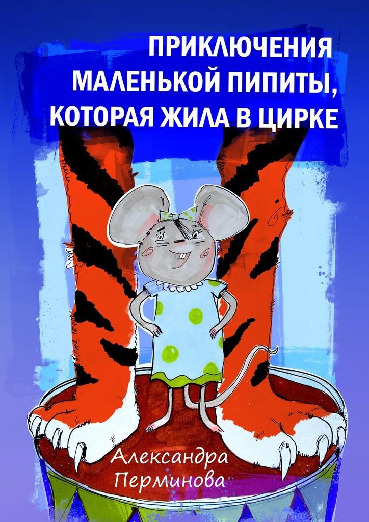 Александра Владиславовна Перминова Приключения маленькой Пипиты, которая жила в цирке в а баринов трюк в цирке