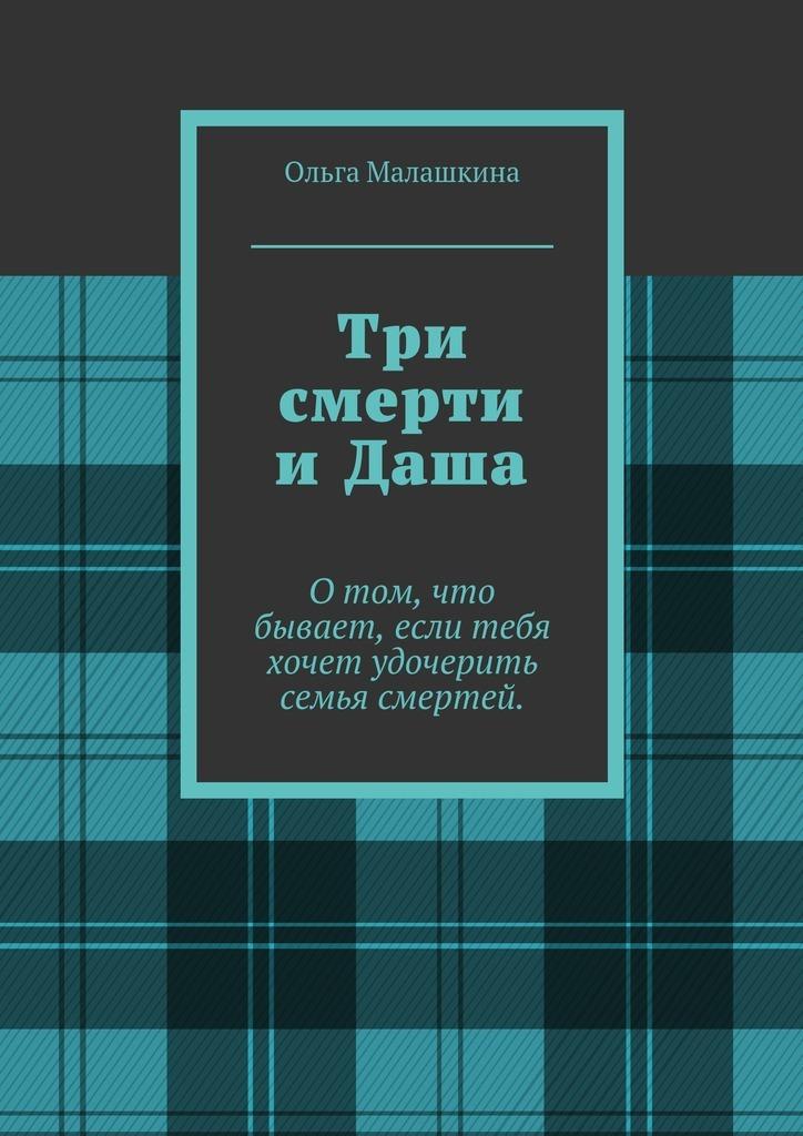 Ольга Малашкина Три смерти иДаша. О том, что бывает, если тебя хочет удочерить семья смертей парфенова и я никогда не…