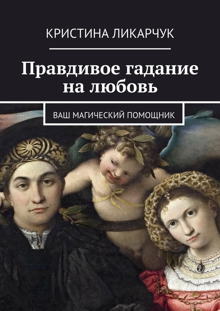 Кристина Викторовна Ликарчук Правдивое гадание на любовь. Ваш магический помощник кристина викторовна ликарчук скажи мне любимый… гадание на любовь ваш магический помощник