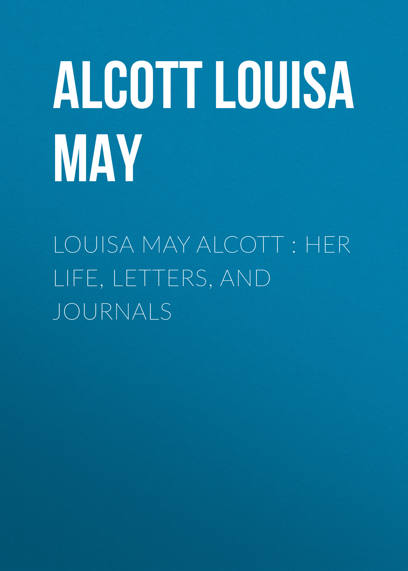 Луиза Мэй Олкотт Louisa May Alcott : Her Life, Letters, and Journals louisa may alcott little men
