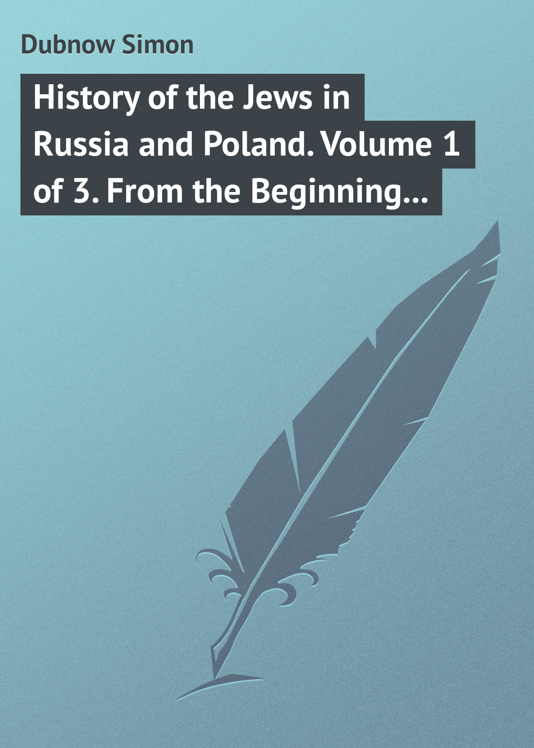 Dubnow Simon History of the Jews in Russia and Poland. Volume 1 of 3. From the Beginning until the Death of Alexander I (1825) simon harris beginning algorithms