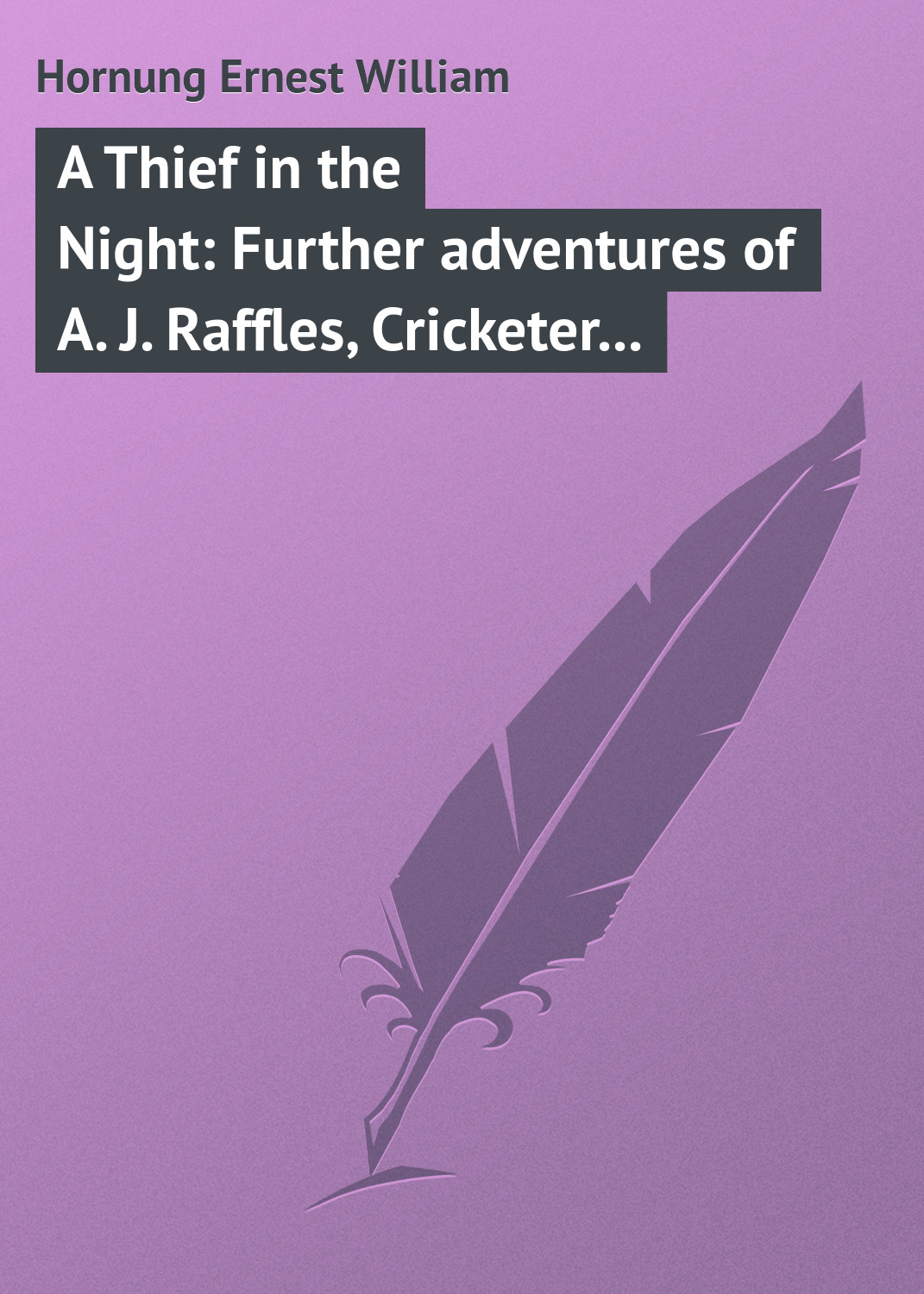 Hornung Ernest William A Thief in the Night: Further adventures of A. J. Raffles, Cricketer and Cracksman william wenton and the luridium thief