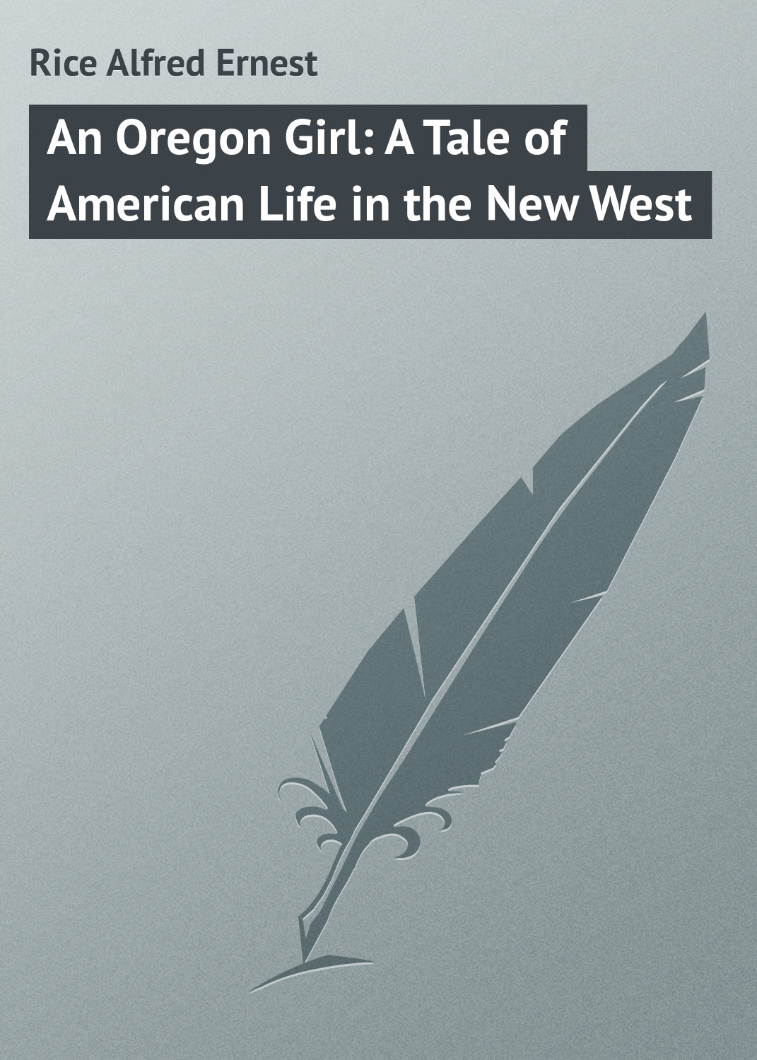 Rice Alfred Ernest An Oregon Girl: A Tale of American Life in the New West linda wagner martin ernest hemingway a literary life