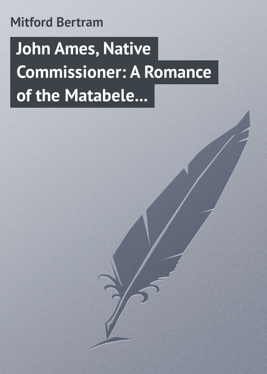 Mitford Bertram John Ames, Native Commissioner: A Romance of the Matabele Rising