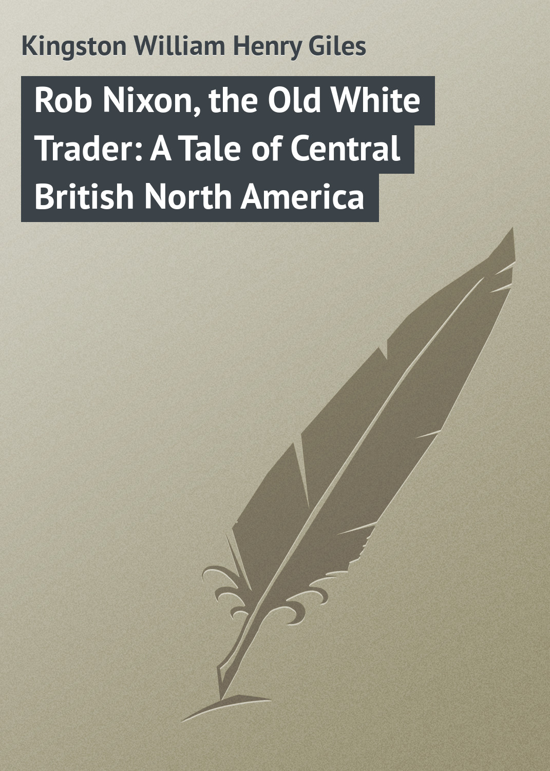 Kingston William Henry Giles Rob Nixon, the Old White Trader: A Tale of Central British North America