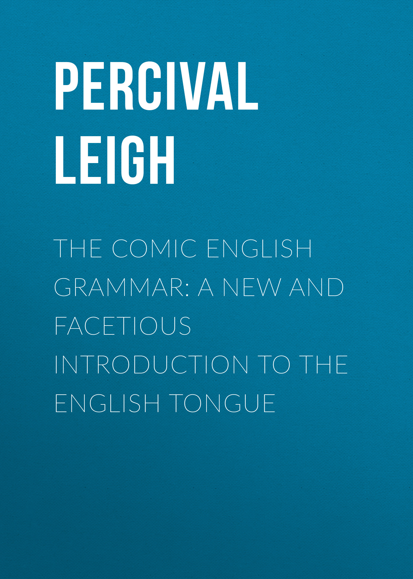 Leigh Percival The Comic English Grammar: A New And Facetious Introduction To The English Tongue peter baker s introduction to old english