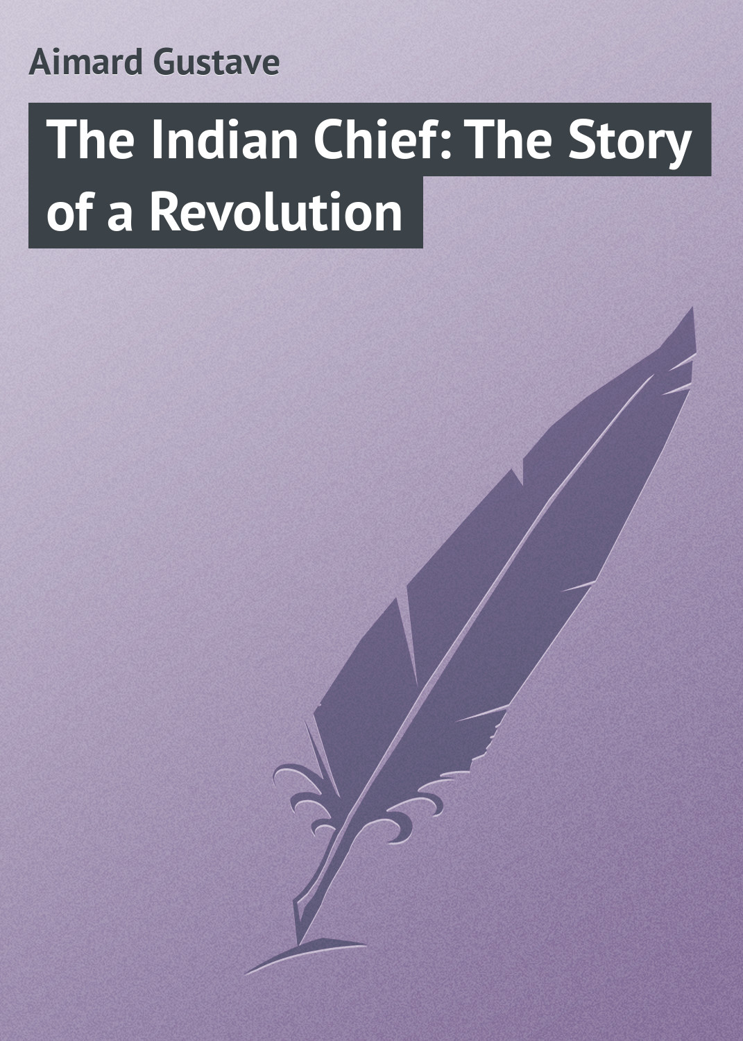 цена Gustave Aimard The Indian Chief: The Story of a Revolution онлайн в 2017 году