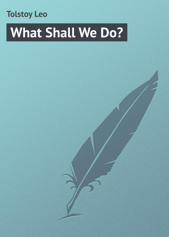 Лев Толстой What Shall We Do? what do philosophers do
