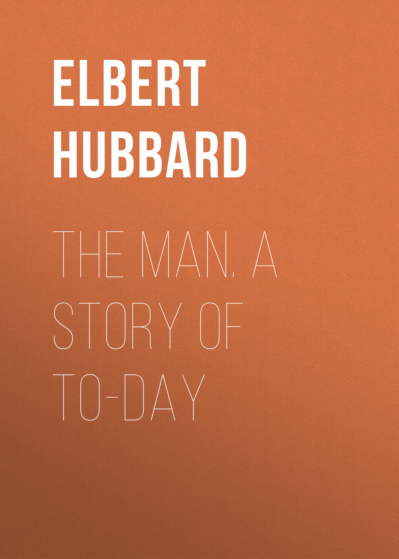 Hubbard Elbert The Man. A Story of To-day hugo v the last day of a condemned man