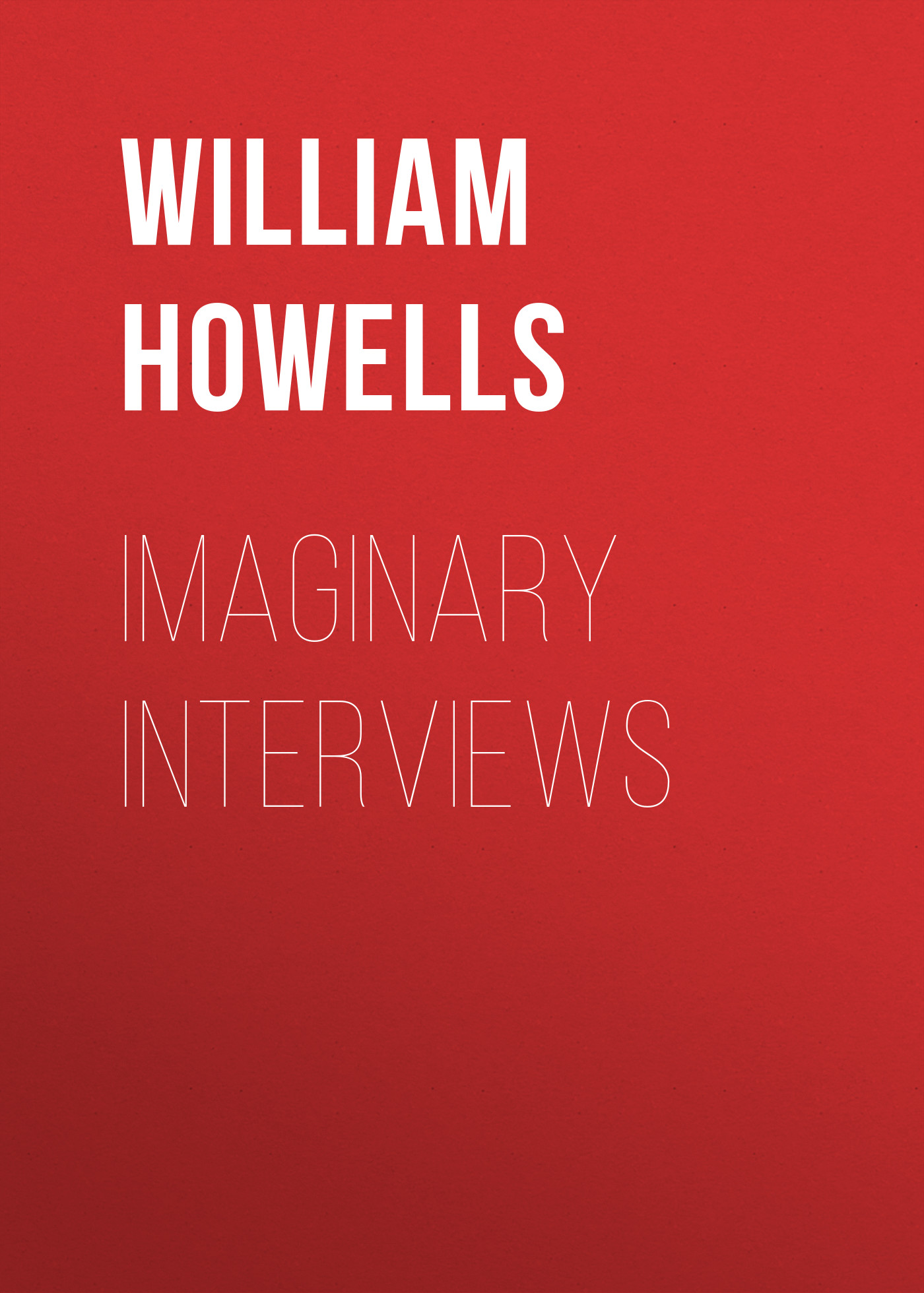 Howells William Dean Imaginary Interviews howells william dean years of my youth