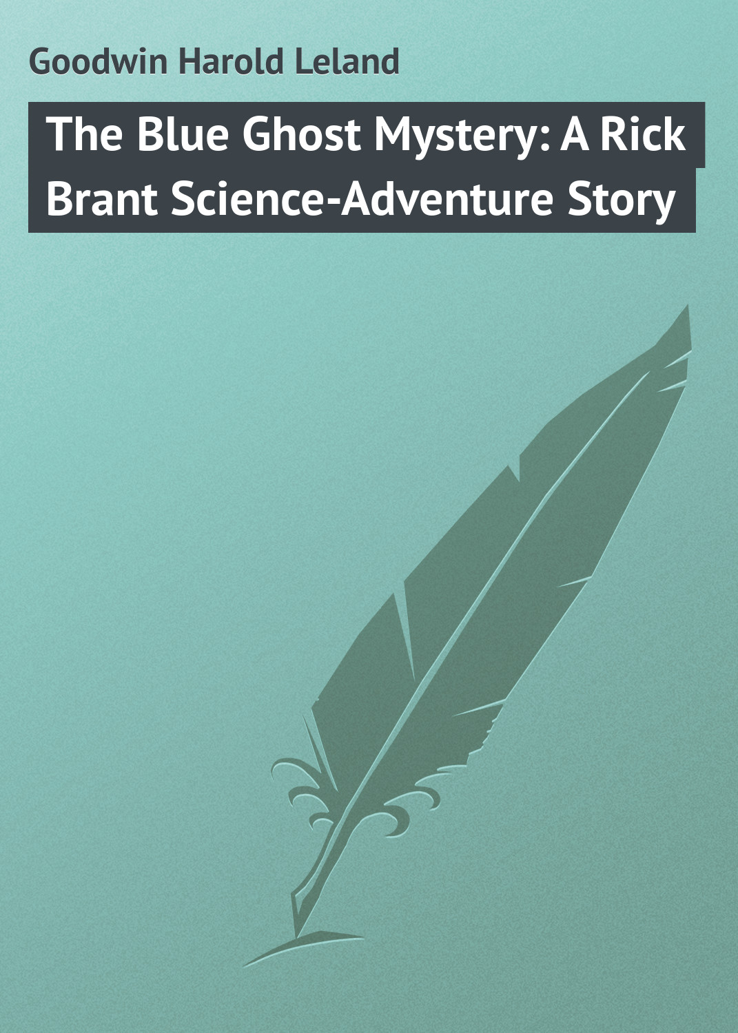 Goodwin Harold Leland The Blue Ghost Mystery: A Rick Brant Science-Adventure Story goodwin harold leland the blue ghost mystery a rick brant science adventure story