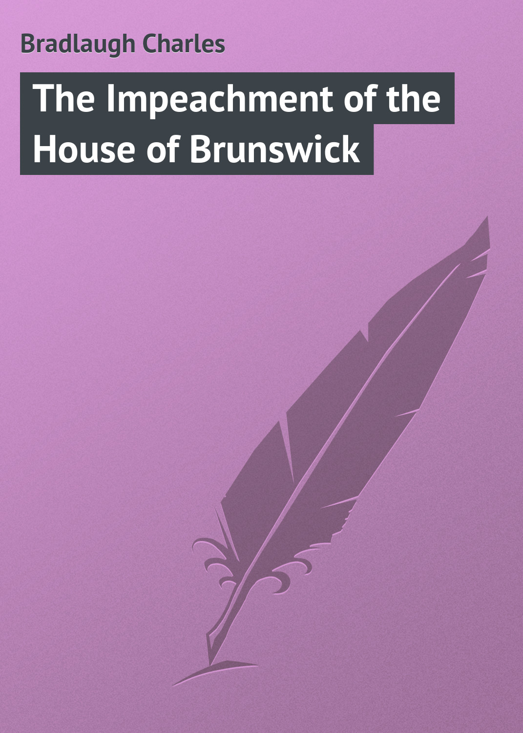 Bradlaugh Charles The Impeachment of the House of Brunswick bradlaugh charles the impeachment of the house of brunswick