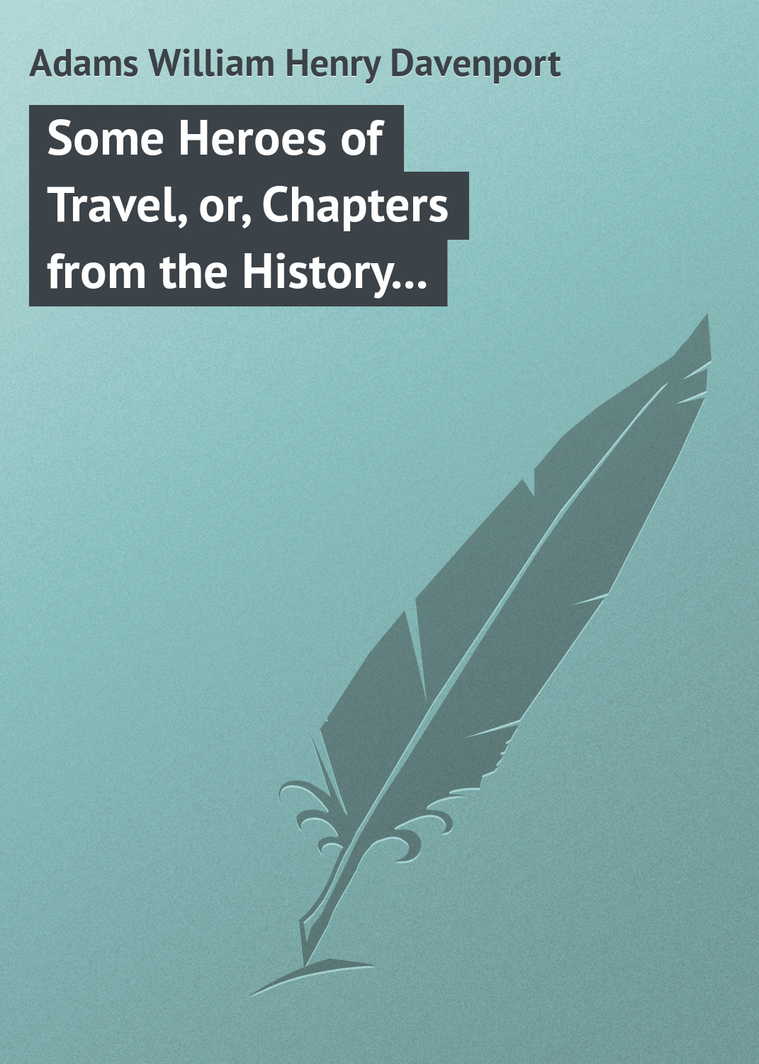 Adams William Henry Davenport Some Heroes of Travel, or, Chapters from the History of Geographical Discovery and Enterprise history heroes neil armstrong