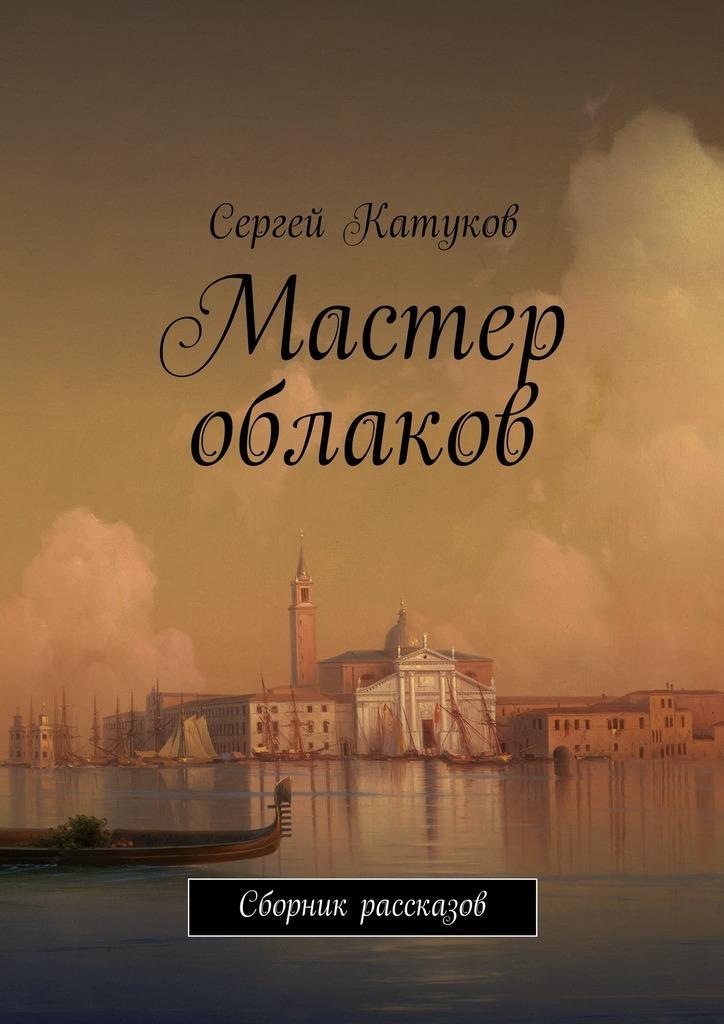 Сергей Катуков Мастер облаков. Сборник рассказов