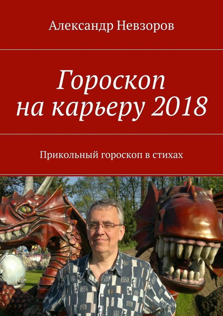 Александр Невзоров Гороскоп накарьеру2018. Прикольный гороскоп встихах
