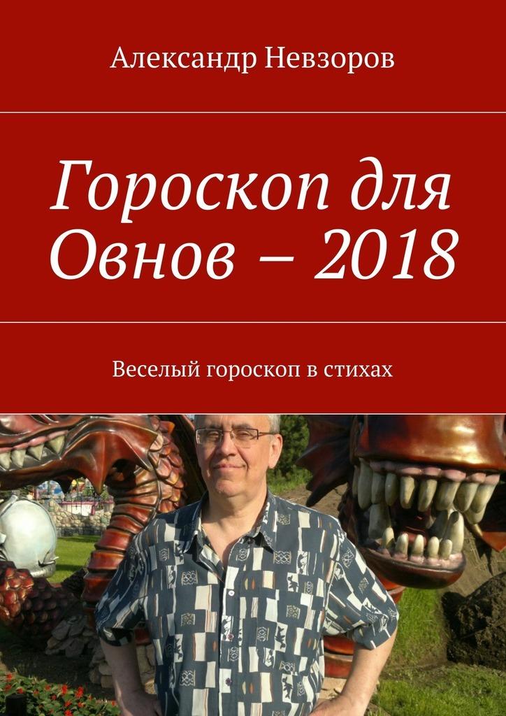 Александр Невзоров Гороскоп для Овнов –2018. Веселый гороскоп встихах