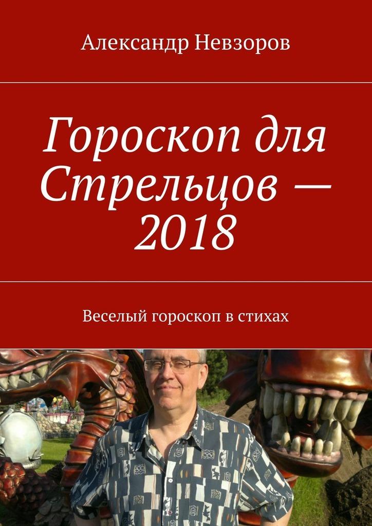 Александр Невзоров Гороскоп для Стрельцов– 2018. Веселый гороскоп встихах
