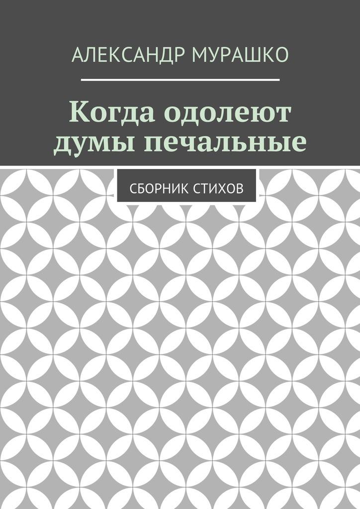 Александр Мурашко Когда одолеют думы печальные. Сборник стихов