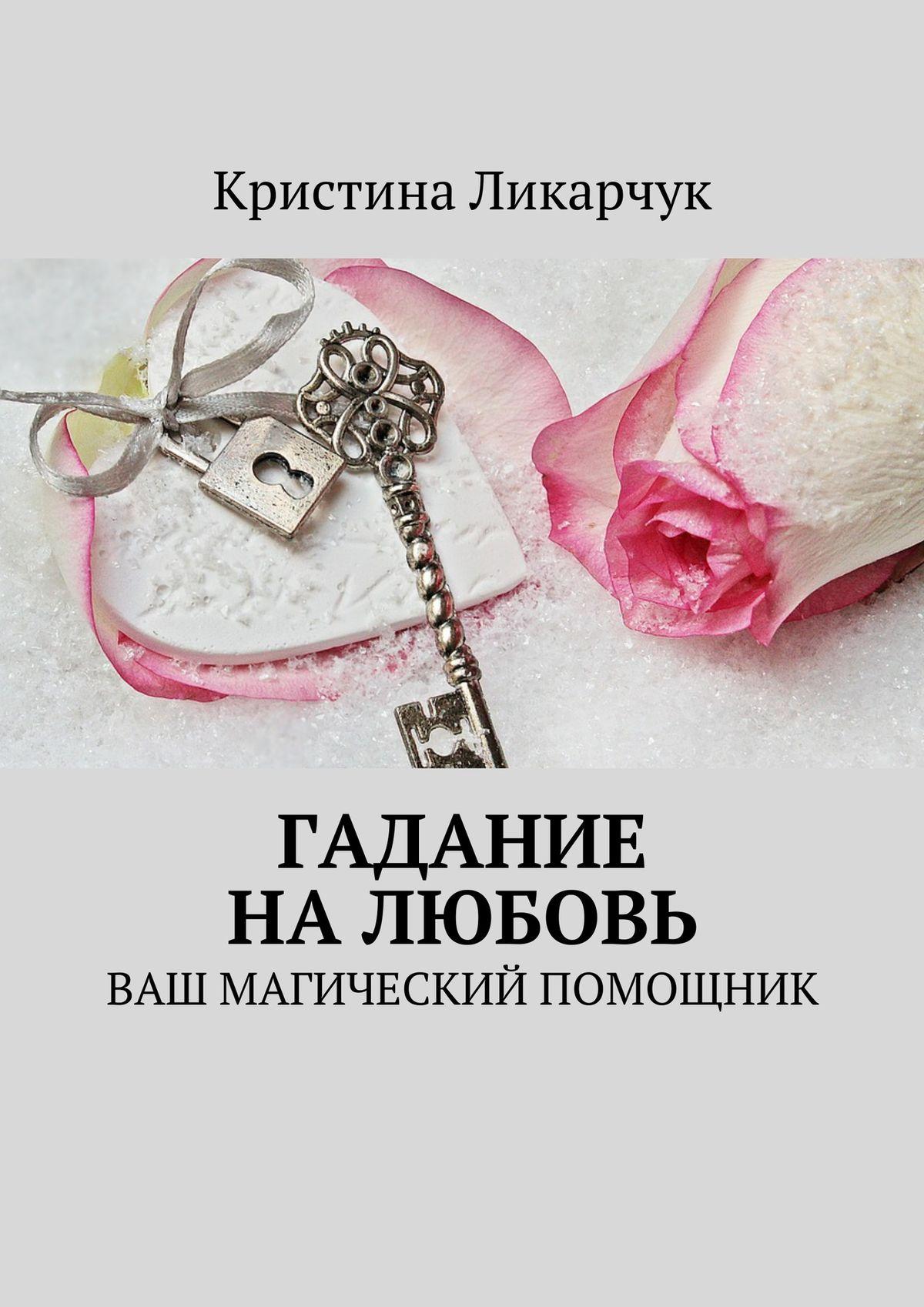 Кристина Викторовна Ликарчук Гадание на любовь. Ваш магический помощник кристина викторовна ликарчук животный мир моими глазами фотокнига