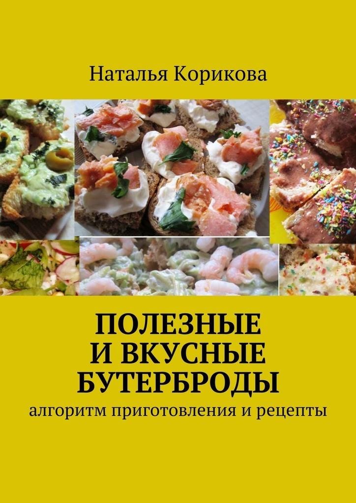 Наталья Корикова Полезные и вкусные бутерброды. Алгоритм приготовления ирецепты