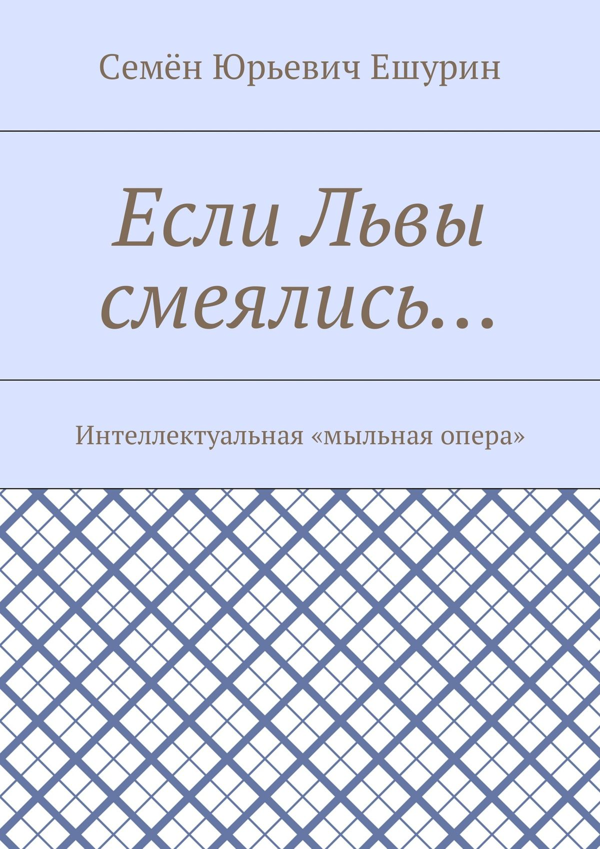 Семён Юрьевич Ешурин Если Львы смеялись… Интеллектуальная «мыльная опера» дон кихот