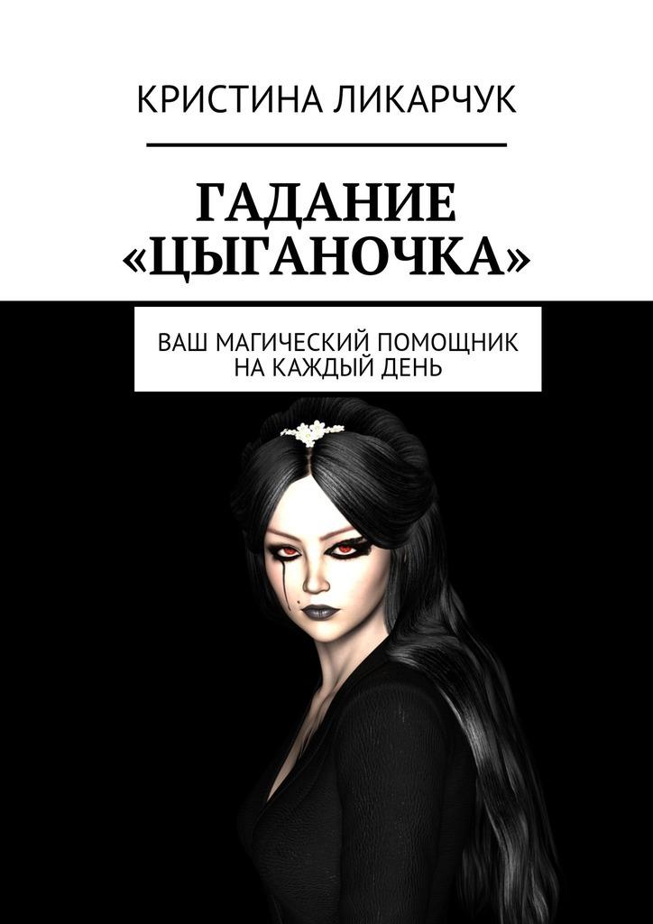 Кристина Викторовна Ликарчук Гадание «Цыганочка». Ваш магический помощник на каждый день кристина викторовна ликарчук животный мир моими глазами фотокнига