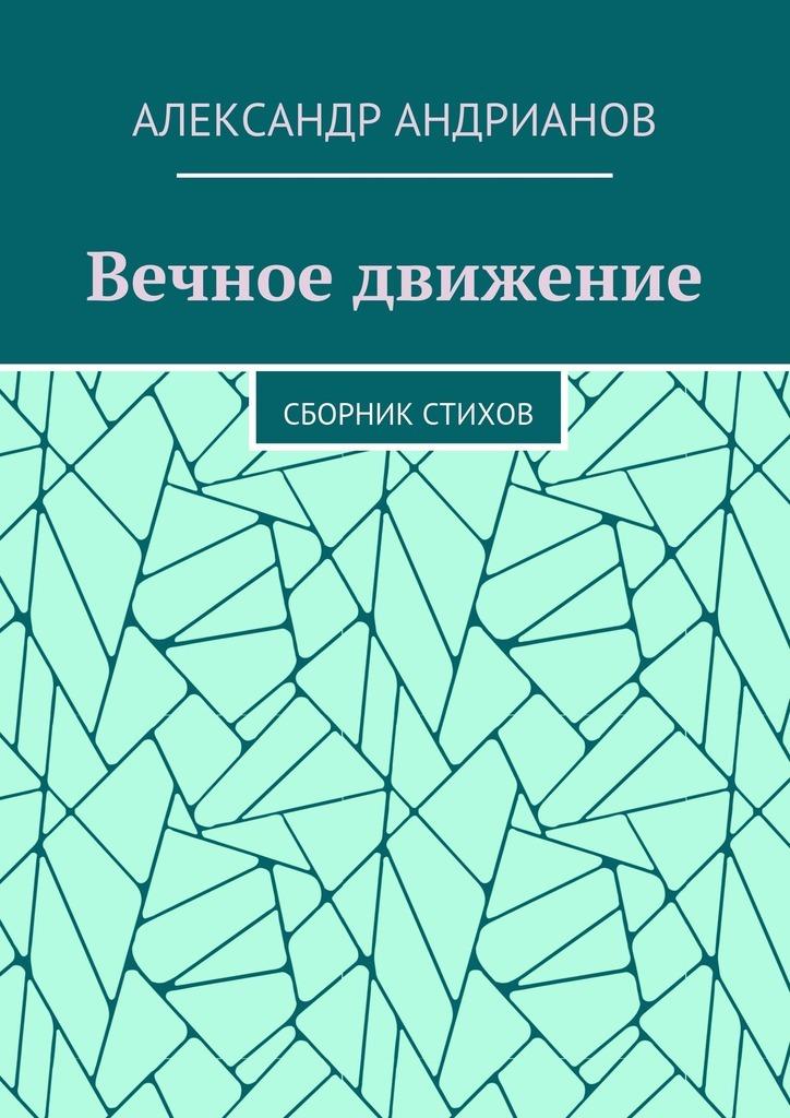 Александр Игоревич Андрианов Вечное движение. Сборник стихов