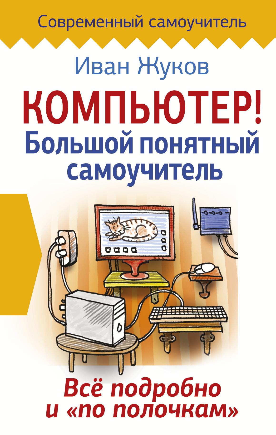 Иван Жуков Компьютер! Большой понятный самоучитель. Все подробно и «по полочкам» компьютер