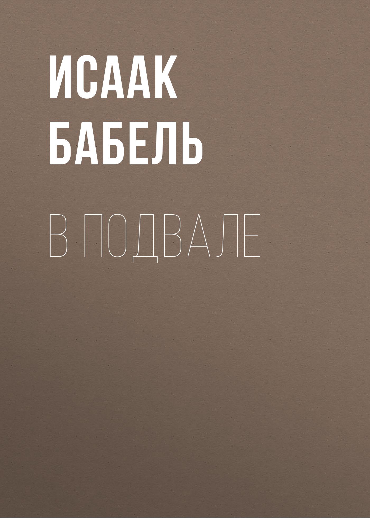 Исаак Бабель В подвале исаак бабель одесские рассказы