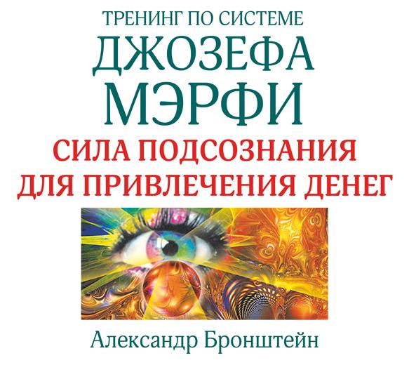 Александр Бронштейн Тренинг по системе Джозефа Мэрфи. Сила подсознания для привлечения денег аудиокниги