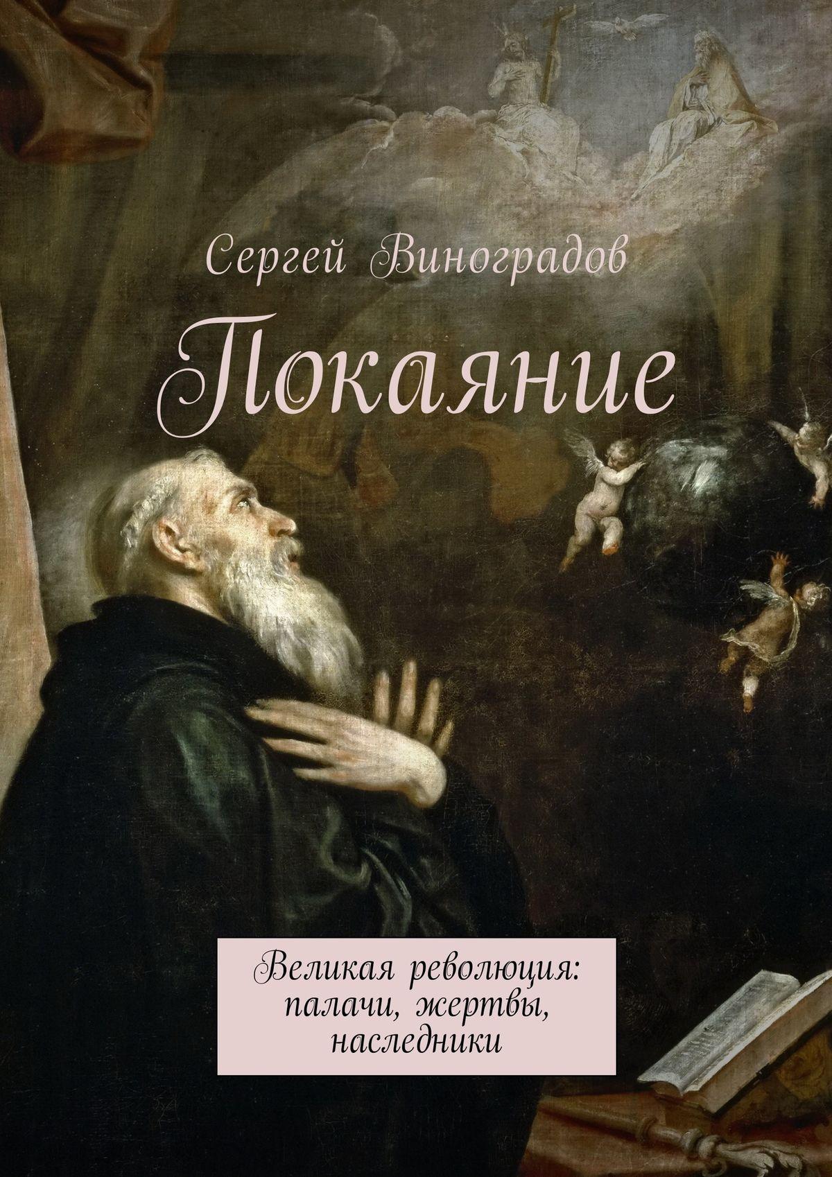 Сергей Виноградов Покаяние. Великая революция: палачи, жертвы, наследники