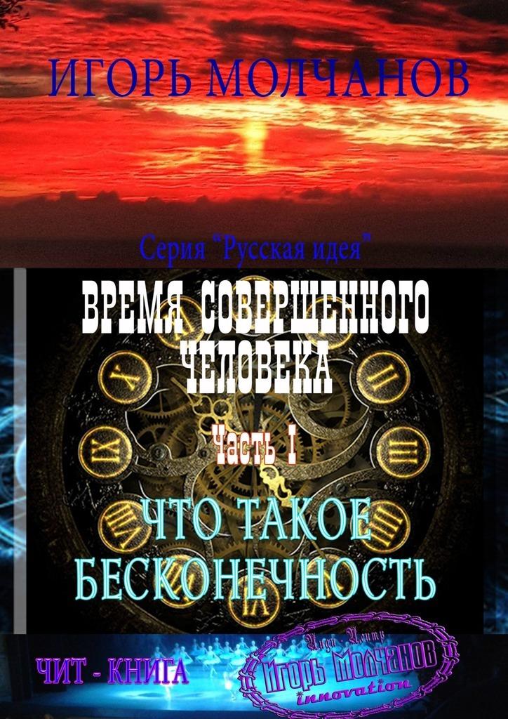 Игорь Молчанов Время совершенного человека. Часть I. Что такое бесконечность