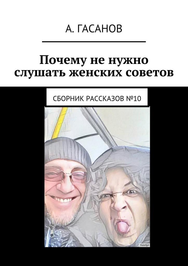 Алик Гасанов Почему не нужно слушать женских советов. Сборник рассказов№10