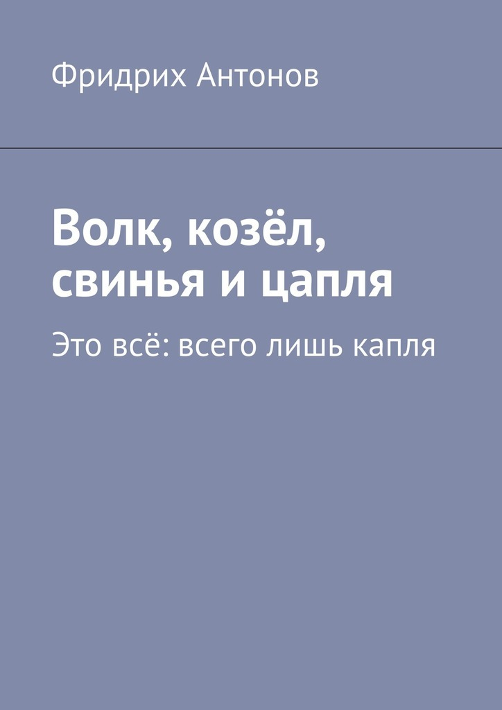 купить Фридрих Антонов Волк, козёл, свинья ицапля. Это всё: всего лишь капля по цене 120 рублей