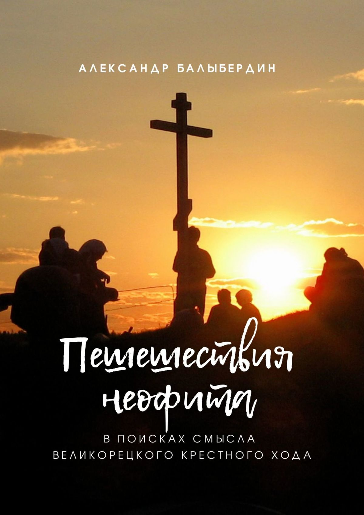 Александр Балыбердин ПЕШЕШЕСТВИЯ НЕОФИТА. В поисках смысла Великорецкого крестногохода