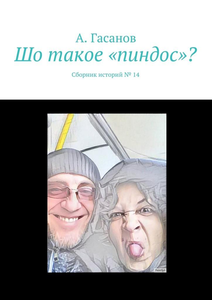 А. Гасанов Шо такое «пиндос»? Сборник историй№ 14 а гасанов ну ачё вы хотите сборник рассказов 15