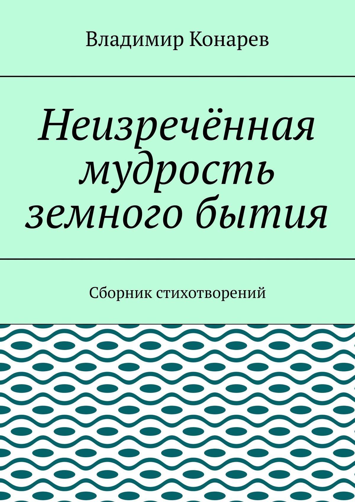 Владимир Иванович Конарев Неизречённая мудрость земного бытия. Сборник стихотворений белые юрты в степи