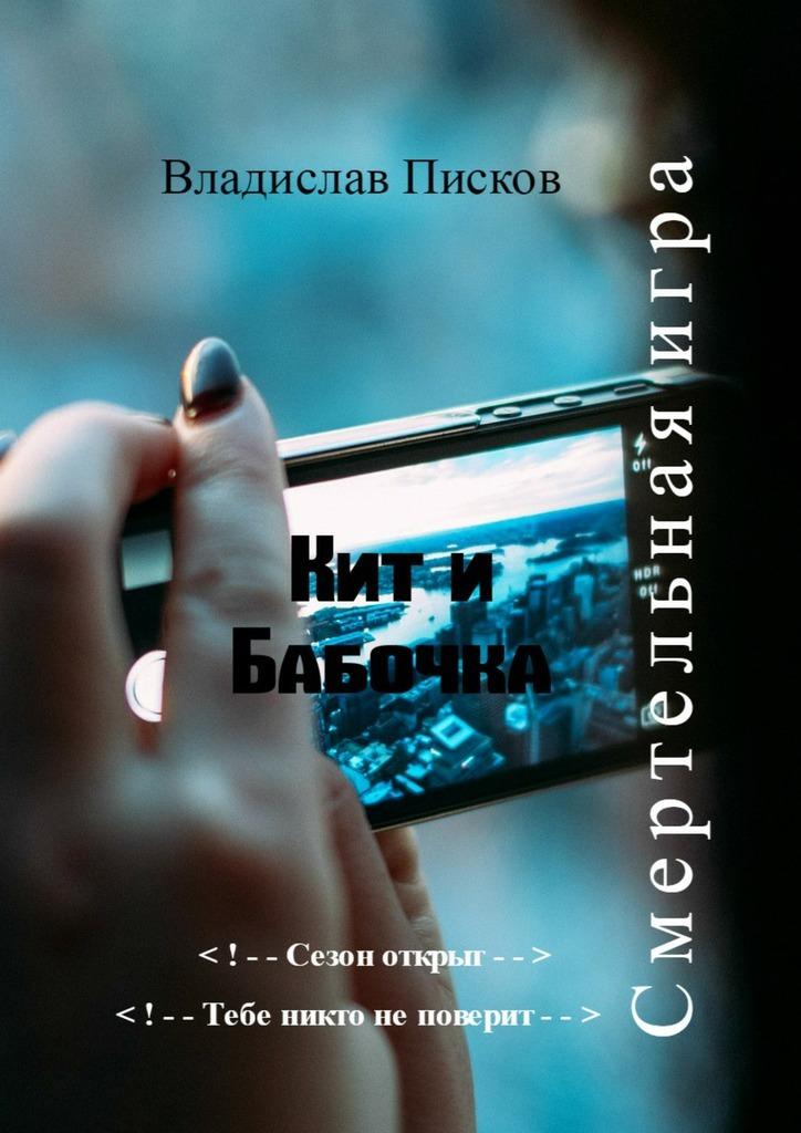 Владислав Писков Кит иБабочка. Смертельнаяигра владислав писков смотри пешком…