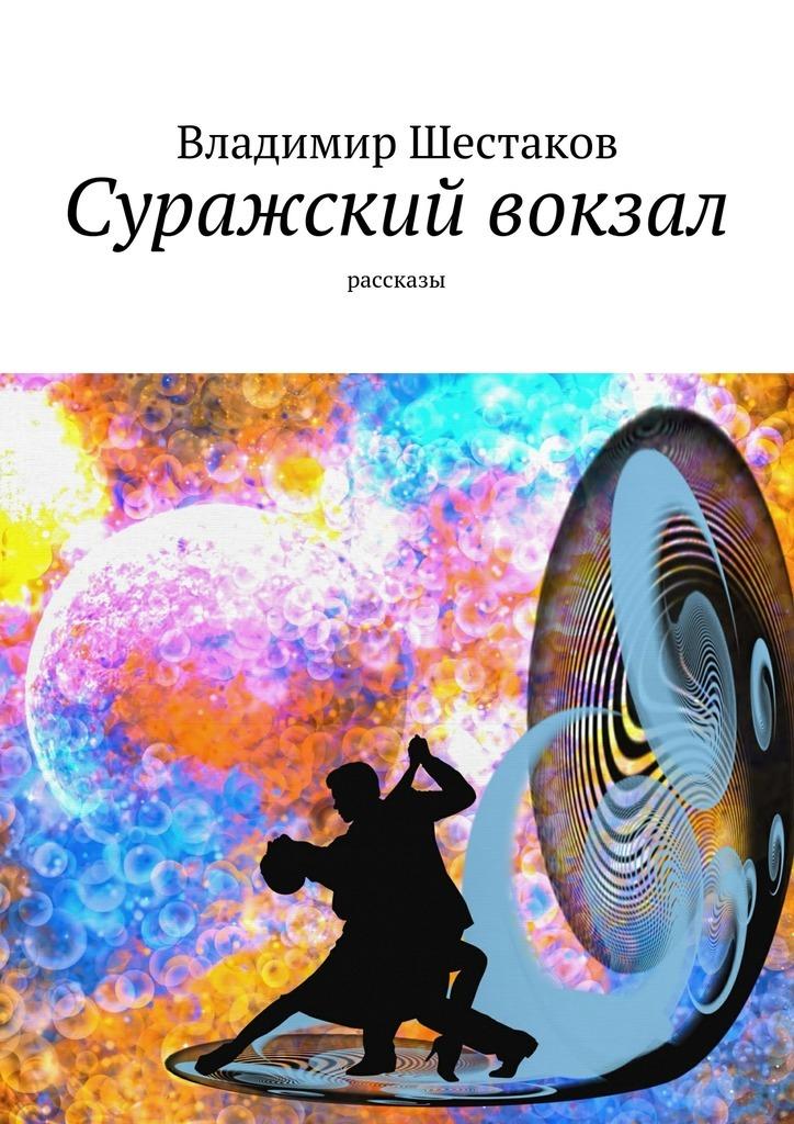 Владимир Шестаков Суражский вокзал. Рассказы шаров в мне ли не пожалеть