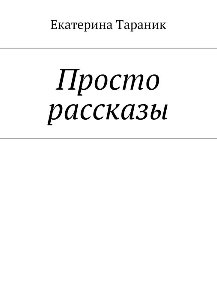 Екатерина Тараник Просто рассказы пять историй про любовь