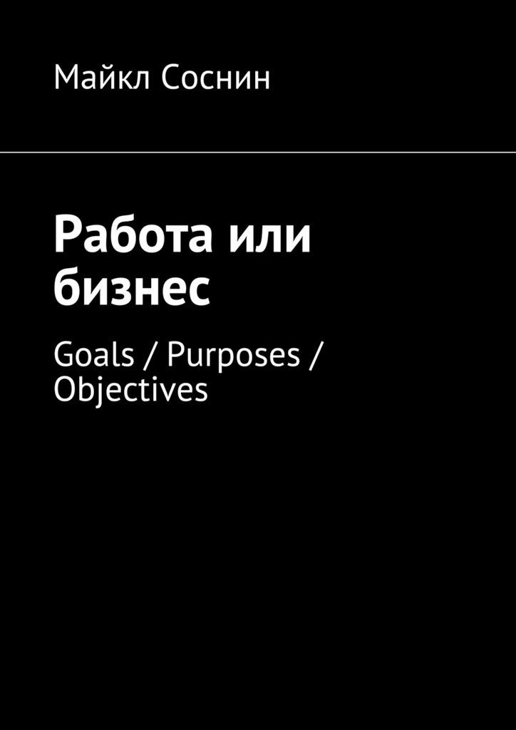 Майкл Соснин Работа или бизнес. Goals / Purposes / Objectives майкл соснин работа или бизнес global thinking