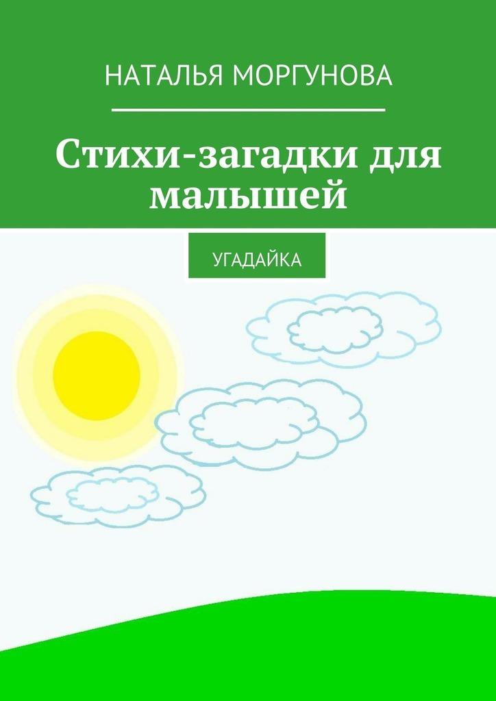 Наталья Моргунова Стихи-загадки для малышей. Угадайка весёлые загадки