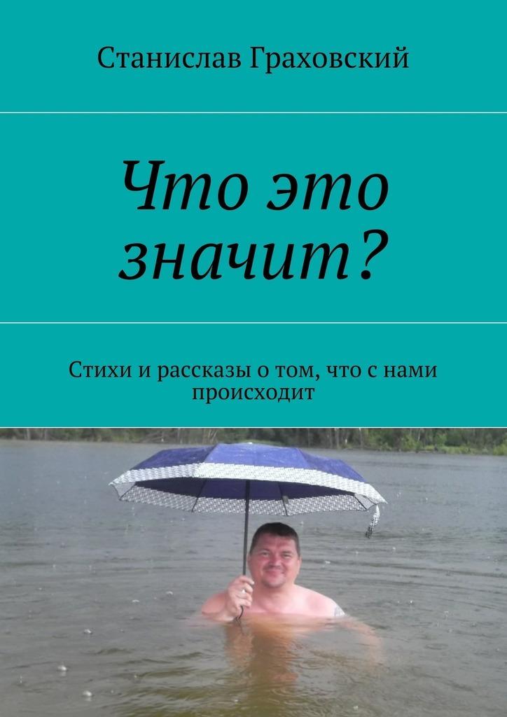 Станислав Граховский Что это значит? Стихи и рассказы о том, что с нами происходит
