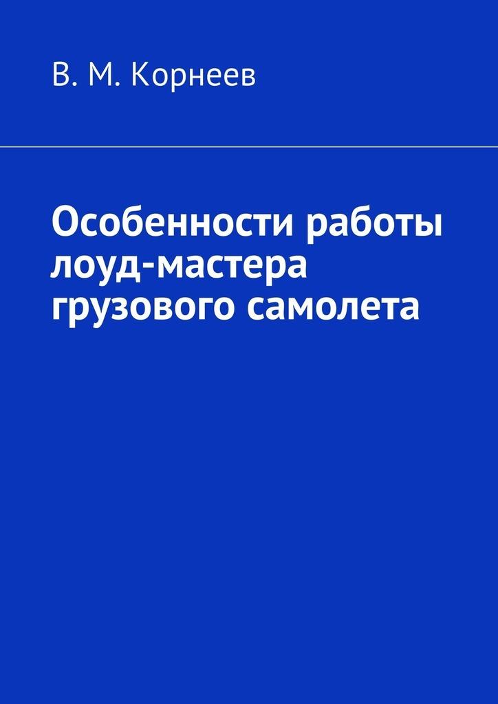 В. М. Корнеев Особенности работы лоуд-мастера грузового самолета