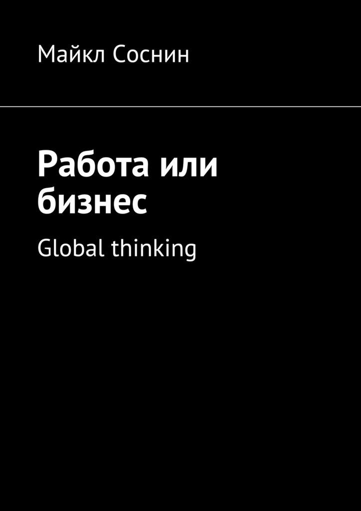 Майкл Соснин Работа или бизнес. Global thinking maikl sosnin creating global brand 0