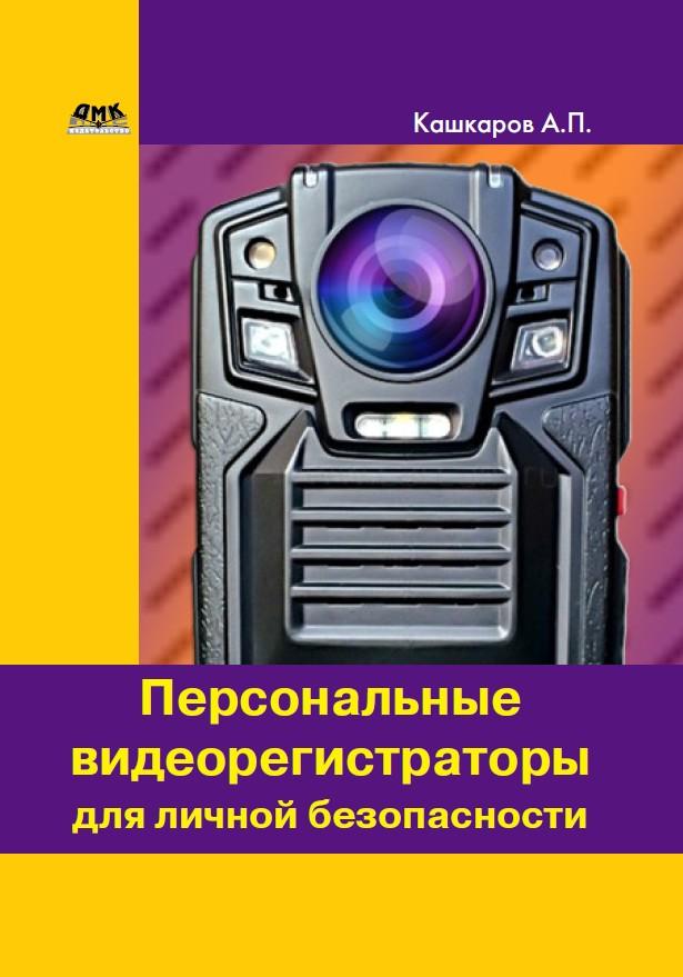 Андрей Кашкаров Персональные видеорегистраторы для личной безопасности. Обзор, практика применения видеорегистраторы