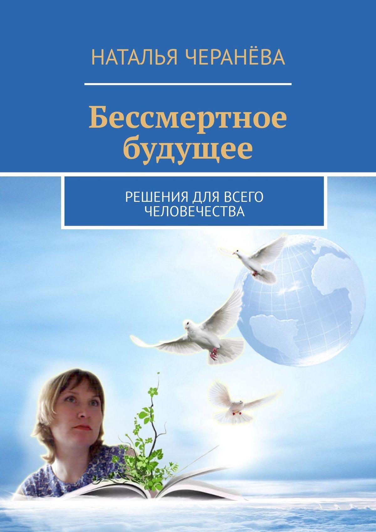 Наталья Черанёва Бессмертное будущее. Решения для всего человечества