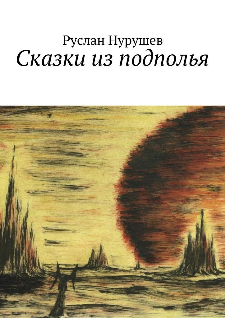 Руслан Нурушев Сказки изподполья цена