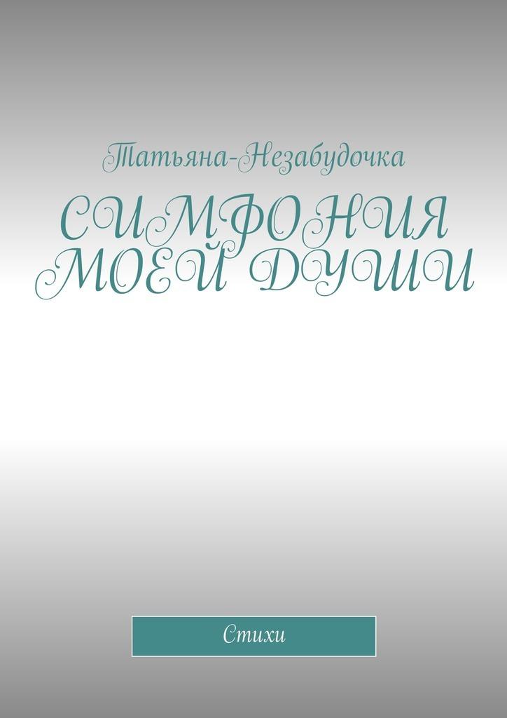 Татьяна-Незабудочка Симфония моей души. Стихи